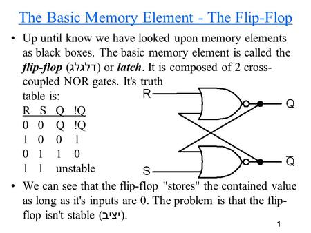 1 The Basic Memory Element - The Flip-Flop Up until know we have looked upon memory elements as black boxes. The basic memory element is called the flip-flop.
