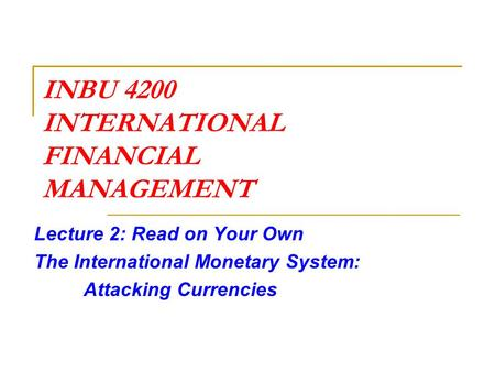 INBU 4200 INTERNATIONAL FINANCIAL MANAGEMENT Lecture 2: Read on Your Own The International Monetary System: Attacking Currencies.