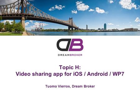 Tuomo Vierros, Dream Broker Topic H: Video sharing app for iOS / Android / WP7.