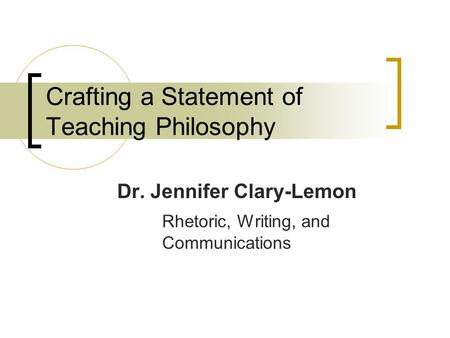 Crafting a Statement of Teaching Philosophy Dr. Jennifer Clary-Lemon Rhetoric, Writing, and Communications.