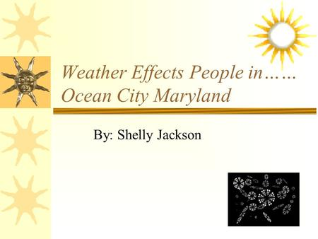 Weather Effects People in…… Ocean City Maryland By: Shelly Jackson.