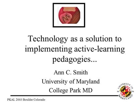 Technology as a solution to implementing active-learning pedagogies... Ann C. Smith University of Maryland College Park MD PKAL 2003 Boulder Colorado.