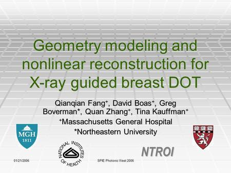 01/21/2006 SPIE Photonic West 2006 Geometry modeling and nonlinear reconstruction for X-ray guided breast DOT Qianqian Fang +, David Boas +, Greg Boverman*,