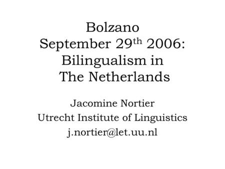 Bolzano September 29 th 2006: Bilingualism in The Netherlands Jacomine Nortier Utrecht Institute of Linguistics