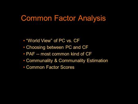 "Common Factor Analysis ""World View"" of PC vs. CF Choosing between PC and CF PAF -- most common kind of CF Communality & Communality Estimation Common Factor."