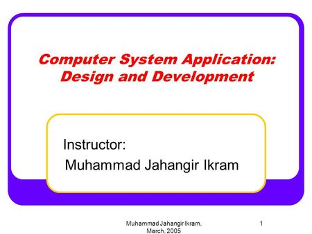 Muhammad Jahangir Ikram, March, 2005 1 Computer System Application: Design and Development Instructor: Muhammad Jahangir Ikram.