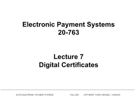 20-763 ELECTRONIC PAYMENT SYSTEMSFALL 2001COPYRIGHT © 2001 MICHAEL I. SHAMOS Electronic Payment Systems 20-763 Lecture 7 Digital Certificates.