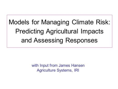 Models for Managing Climate Risk: Predicting Agricultural Impacts and Assessing Responses with Input from James Hansen Agriculture Systems, IRI.