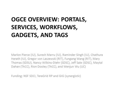 OGCE OVERVIEW: PORTALS, SERVICES, WORKFLOWS, GADGETS, AND TAGS Marlon Pierce (IU), Suresh Marru (IU), Raminder Singh (IU), Chathura Herath (IU), Gregor.