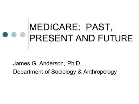 MEDICARE: PAST, PRESENT AND F UTURE James G. Anderson, Ph.D. Department of Sociology & Anthropology.