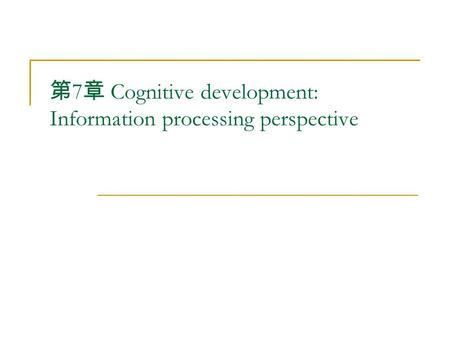 第 7 章 Cognitive development: Information processing perspective.