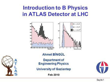 Sayfa 1 Introduction to B Physics in ATLAS Detector at LHC Ahmet BİNGÜL Department of Engineering Physics University of Gaziantep Feb 2010.
