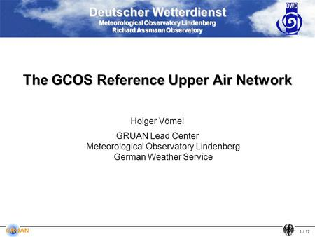 1 / 17 Deutscher Wetterdienst Meteorological Observatory Lindenberg Richard Assmann Observatory The GCOS Reference Upper Air Network Holger Vömel GRUAN.