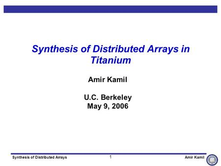 1 Synthesis of Distributed ArraysAmir Kamil Synthesis of Distributed Arrays in Titanium Amir Kamil U.C. Berkeley May 9, 2006.