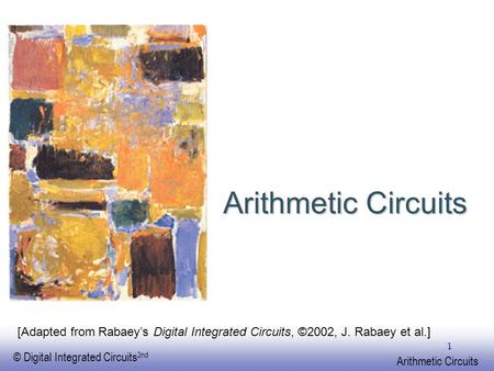 EE141 © Digital Integrated Circuits 2nd Arithmetic Circuits 1 [Adapted from Rabaey's Digital Integrated Circuits, ©2002, J. Rabaey et al.]