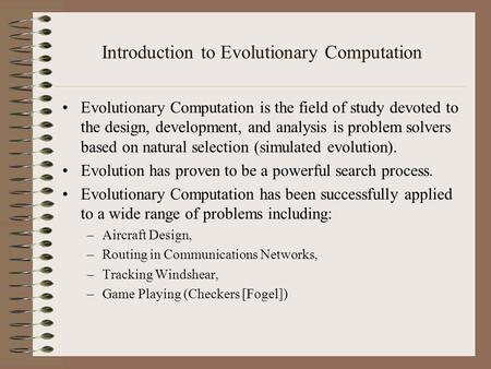Introduction to Evolutionary Computation Evolutionary Computation is the field of study devoted to the design, development, and analysis is problem solvers.