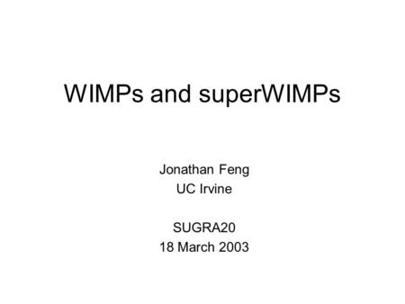 WIMPs and superWIMPs Jonathan Feng UC Irvine SUGRA20 18 March 2003.