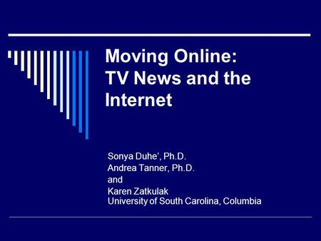 Moving Online: TV News and the Internet Sonya Duhe', Ph.D. Andrea Tanner, Ph.D. and Karen Zatkulak University of South Carolina, Columbia.