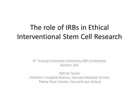 The role of IRBs in Ethical Interventional Stem Cell Research 6 th Annual Columbia University IRB Conference Boston, MA Patrick Taylor Children's Hospital.