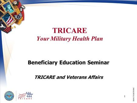 1 TRICARE Your Military Health Plan Beneficiary Education Seminar TRICARE and Veterans Affairs BR401701BET0504C.
