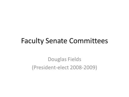 Faculty Senate Committees Douglas Fields (President-elect 2008-2009)