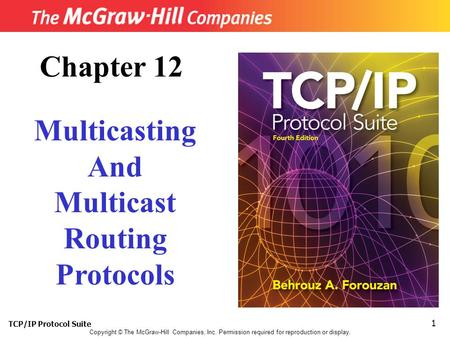 TCP/IP Protocol Suite 1 Copyright © The McGraw-Hill Companies, Inc. Permission required for reproduction or display. Chapter 12 Multicasting And Multicast.