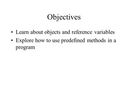 Objectives Learn about objects and reference variables Explore how to use predefined methods in a program.
