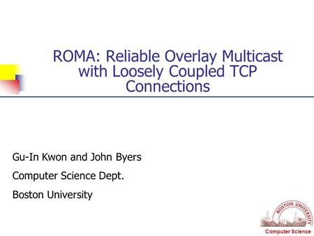 Computer Science ROMA: Reliable Overlay Multicast with Loosely Coupled TCP Connections Gu-In Kwon and John Byers Computer Science Dept. Boston University.