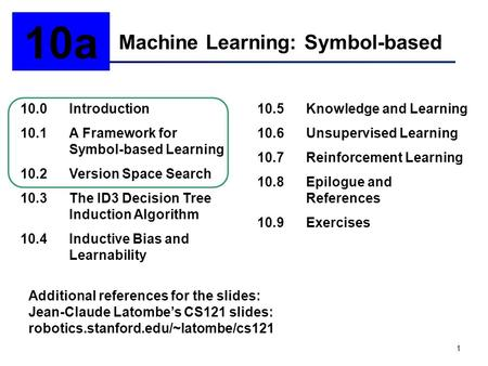1 Machine Learning: Symbol-based 10a 10.0Introduction 10.1A Framework for Symbol-based Learning 10.2Version Space Search 10.3The ID3 Decision Tree Induction.