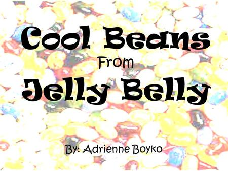 Cool Beans From Jelly Belly By: Adrienne Boyko About Jelly Belly The Goelitz family has been making candy since 1869. They started out with owning an.