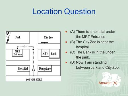 Location Question  (A) There is a hospital under the MRT Entrance.  (B) The City Zoo is near the hospital.  (C) The Bank is in the under the park. 