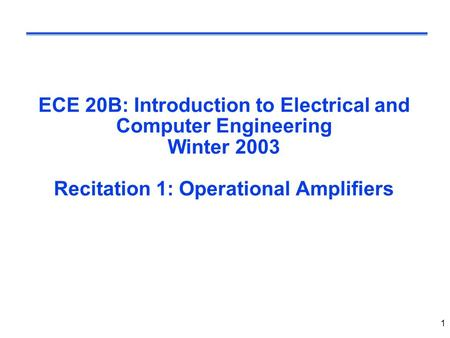 1 ECE 20B: Introduction to Electrical and Computer Engineering Winter 2003 Recitation 1: Operational Amplifiers.