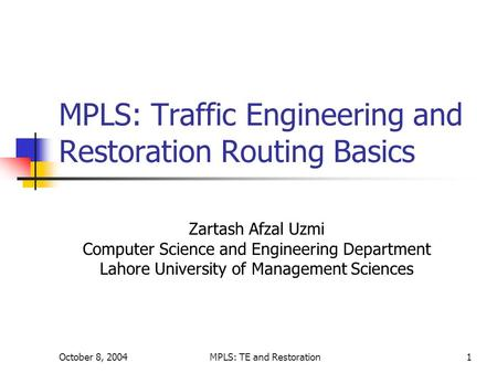 October 8, 2004MPLS: TE and Restoration1 MPLS: Traffic Engineering and Restoration Routing Basics Zartash Afzal Uzmi Computer Science and Engineering Department.
