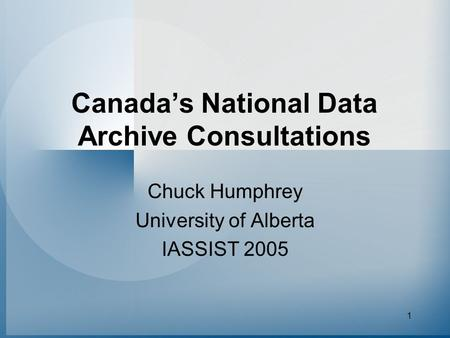 1 Canada's National Data Archive Consultations Chuck Humphrey University of Alberta IASSIST 2005.