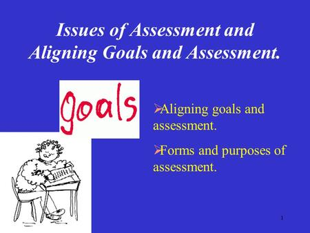1 Issues of Assessment and Aligning Goals and Assessment.  Aligning goals and assessment.  Forms and purposes of assessment.