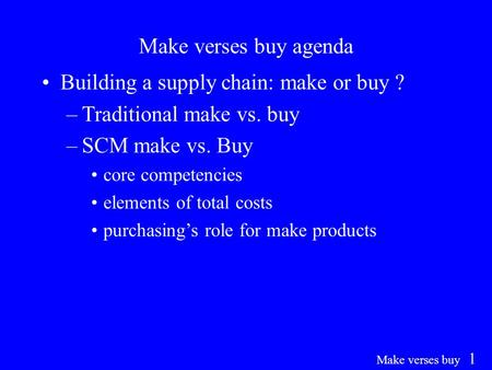 Make verses buy 1 Make verses buy agenda Building a supply chain: make or buy ? –Traditional make vs. buy –SCM make vs. Buy core competencies elements.