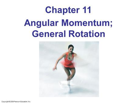Copyright © 2009 Pearson Education, Inc. Chapter 11 Angular Momentum; General Rotation.