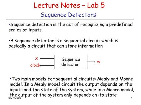 6/27/20061 Sequence Detectors Lecture Notes – Lab 5 Sequence detection is the act of recognizing a predefined series of inputs A sequence detector is a.