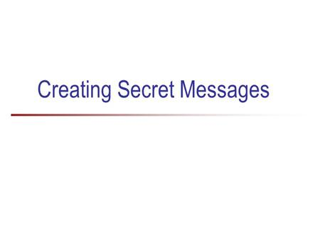 Creating Secret Messages. 2 Why do we need to keep things secret? Historically, secret messages were used in wars and battles For example, the Enigma.