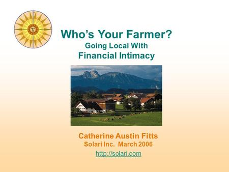 Catherine Austin Fitts Solari Inc. March 2006  Who's Your Farmer? Going Local With Financial Intimacy.