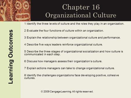 © 2009 Cengage Learning. All rights reserved. Chapter 16 Organizational Culture Learning Outcomes 1 Identify the three levels of culture and the roles.