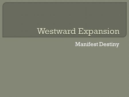 Manifest Destiny. What were the causes of westward migration? Texas, New Mexico & California have lots of natural resources but few people. Southern expansionists.