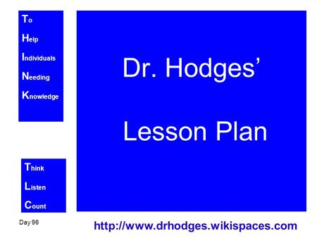 T o H elp I ndividuals N eeding K nowledge T hink L isten C ount Day 96  Dr. Hodges' Lesson Plan.