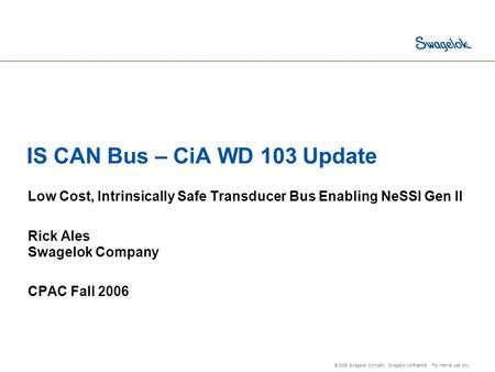 © 2006 Swagelok Company. Swagelok confidential. For internal use only. IS CAN Bus – CiA WD 103 Update Low Cost, Intrinsically Safe Transducer Bus Enabling.