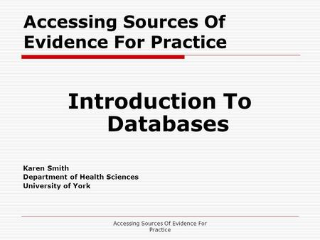 Accessing Sources Of Evidence For Practice Introduction To Databases Karen Smith Department of Health Sciences University of York.