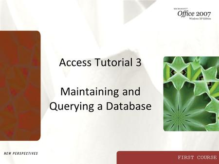 FIRST COURSE Access Tutorial 3 Maintaining and Querying a Database.