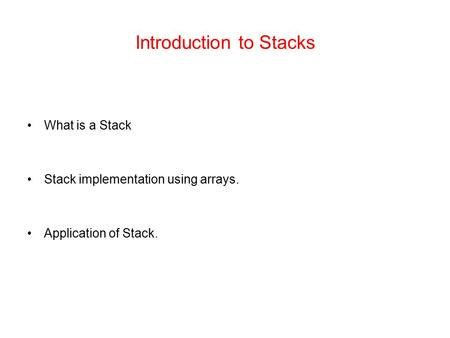 Introduction to Stacks What is a Stack Stack implementation using arrays. Application of Stack.