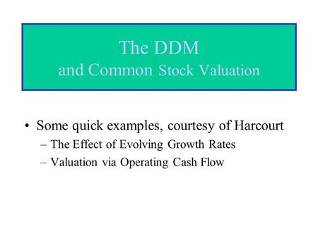 The DDM and Common Stock Valuation Some quick examples, courtesy of Harcourt –The Effect of Evolving Growth Rates –Valuation via Operating Cash Flow.