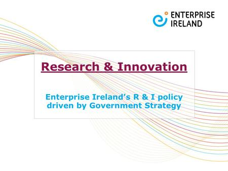 Research & Innovation Enterprise Ireland's R & I policy driven by Government Strategy.