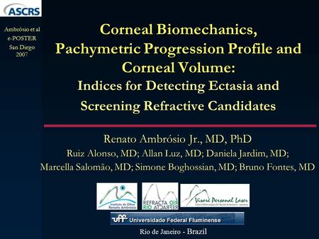 Corneal Biomechanics, Pachymetric Progression Profile and Corneal Volume: Indices for Detecting Ectasia and Screening Refractive Candidates Renato Ambrósio.